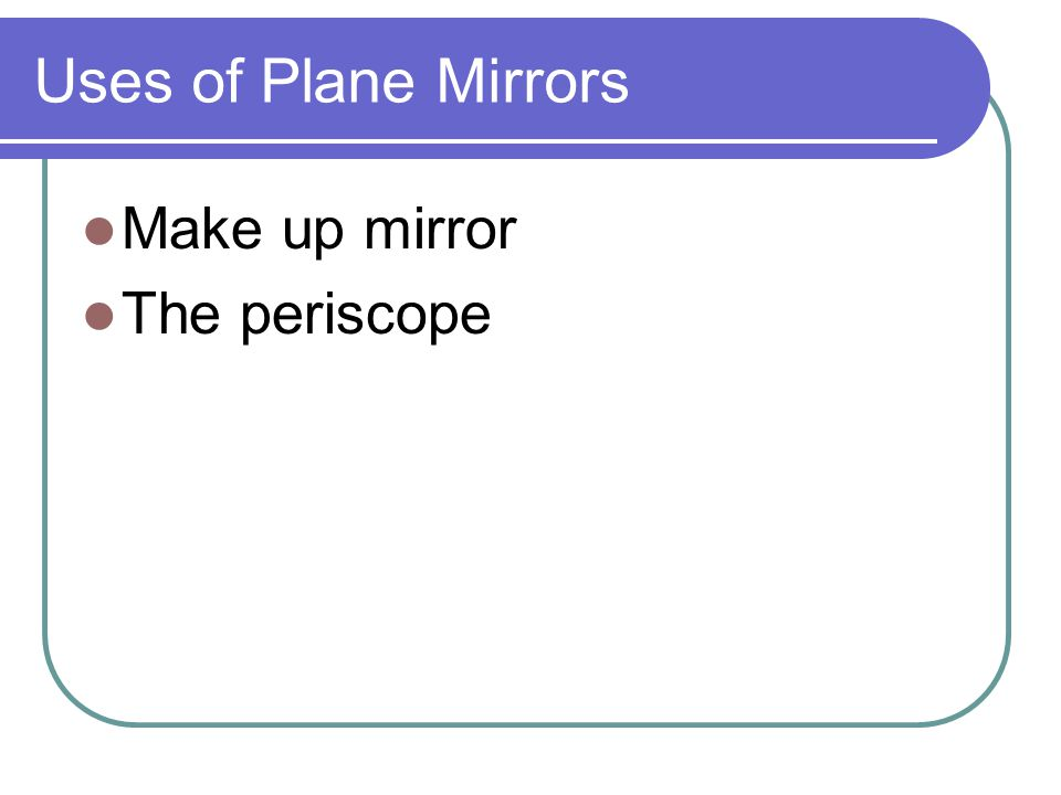 Uses of Plane Mirrors Make up mirror The periscope