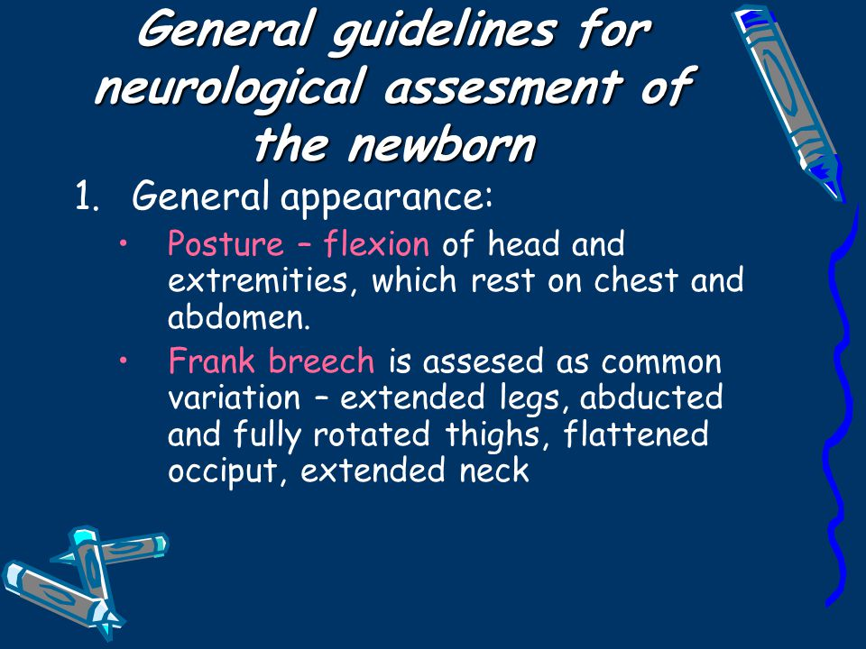 General guidelines for neurological assesment of the newborn 1.General appearance: Posture – flexion of head and extremities, which rest on chest and