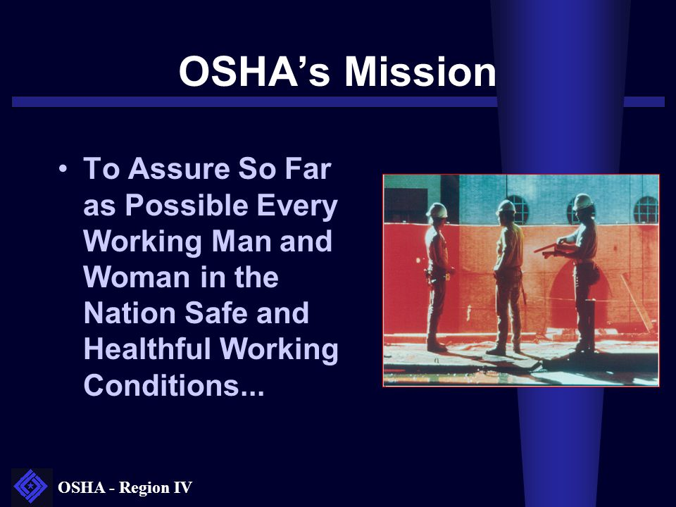 OSHA's Mission To Assure So Far as Possible Every Working Man and Woman in the Nation Safe and Healthful Working Conditions...
