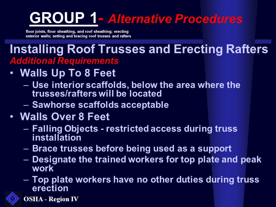 OSHA - Region IV GROUP 1- Alternative Procedures Installing Roof Trusses and Erecting Rafters Additional Requirements Walls Up To 8 Feet –Use interior