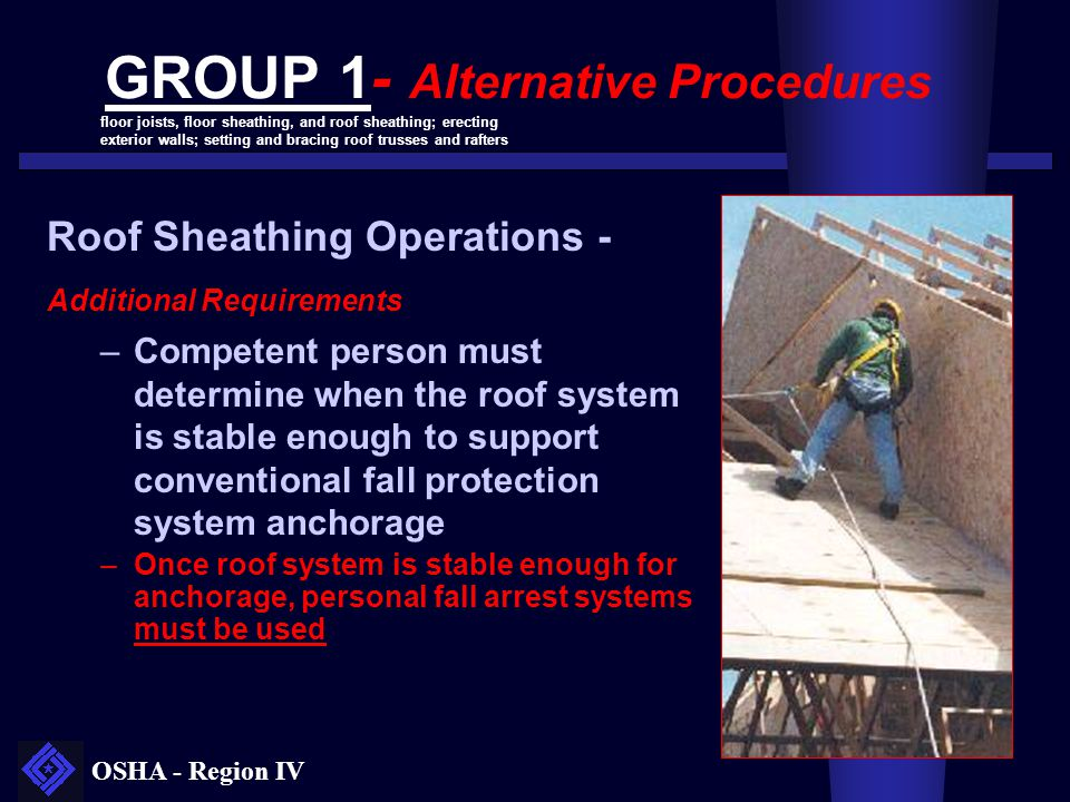 OSHA - Region IV GROUP 1- Alternative Procedures Roof Sheathing Operations - Additional Requirements –Competent person must determine when the roof sy