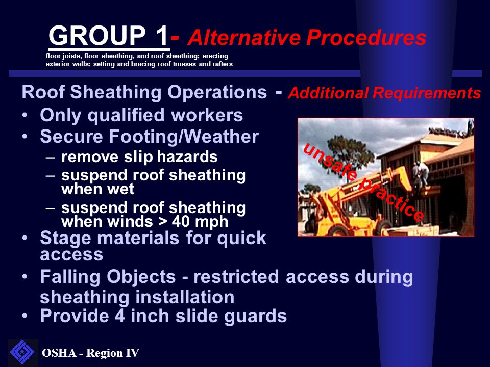 OSHA - Region IV GROUP 1- Alternative Procedures Roof Sheathing Operations - Additional Requirements Only qualified workers Secure Footing/Weather –re