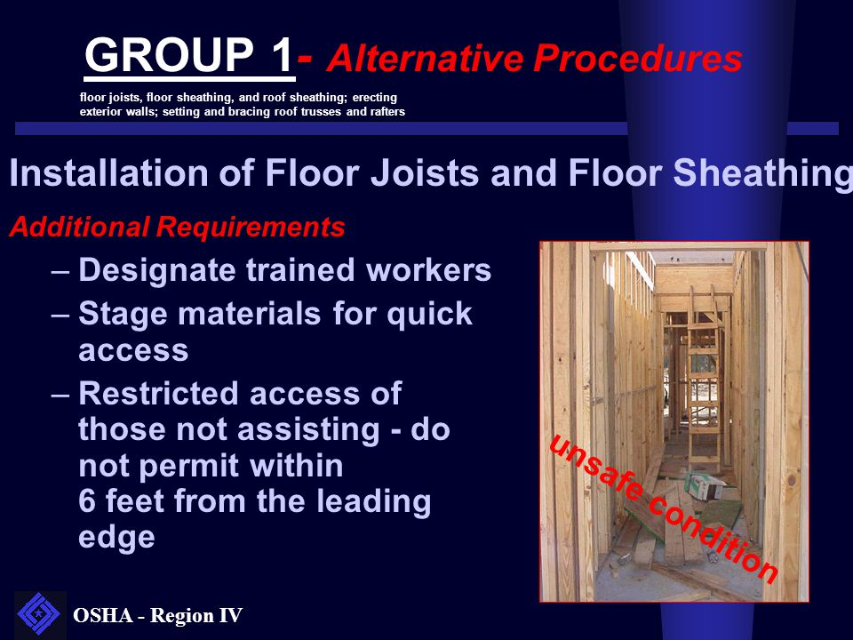 OSHA - Region IV Installation of Floor Joists and Floor Sheathing Additional Requirements –Designate trained workers –Stage materials for quick access
