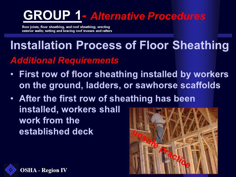 OSHA - Region IV GROUP 1- Alternative Procedures floor joists, floor sheathing, and roof sheathing; erecting exterior walls; setting and bracing roof