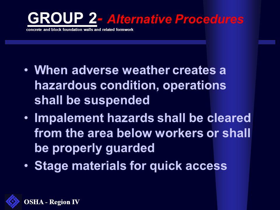 OSHA - Region IV GROUP 2- Alternative Procedures When adverse weather creates a hazardous condition, operations shall be suspended Impalement hazards