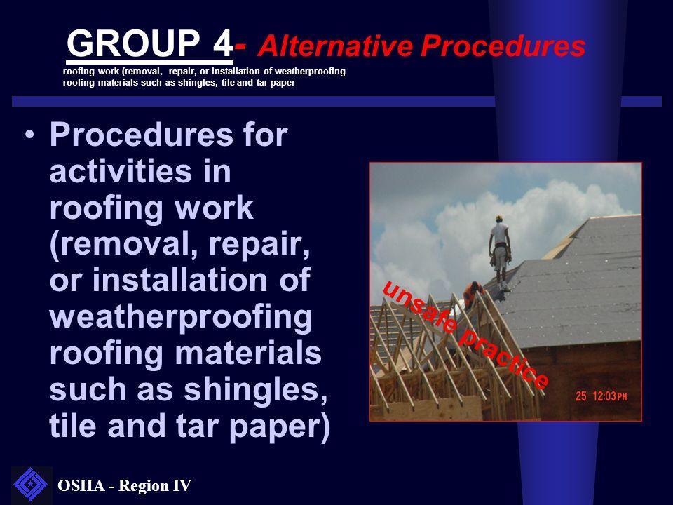 OSHA - Region IV GROUP 4- Alternative Procedures Procedures for activities in roofing work (removal, repair, or installation of weatherproofing roofin