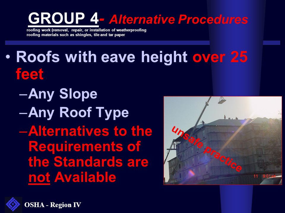 OSHA - Region IV GROUP 4- Alternative Procedures Roofs with eave height over 25 feet –Any Slope –Any Roof Type –Alternatives to the Requirements of th