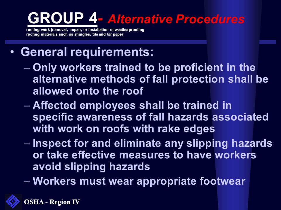 OSHA - Region IV GROUP 4- Alternative Procedures General requirements: –Only workers trained to be proficient in the alternative methods of fall prote