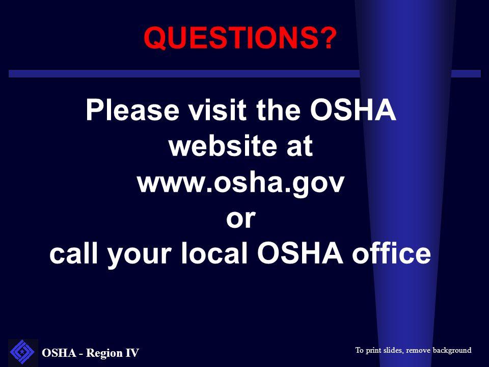 OSHA - Region IV QUESTIONS? Please visit the OSHA website at www.osha.gov or call your local OSHA office To print slides, remove background