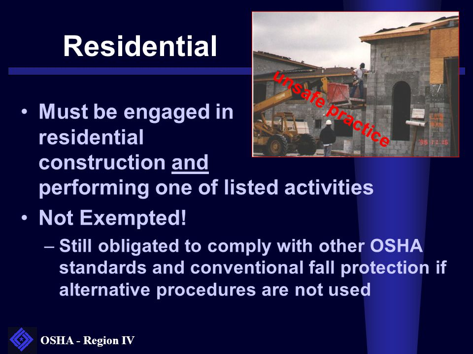 OSHA - Region IV Residential Construction Working environment, materials, methods and procedures are essentially same as single-family homes or townhouses Characterized by: –Materials: wood framing (not steel or concrete); Wooden floor joists and roof structures –Methods: traditional wood frame construction techniques Discrete part of a large commercial building