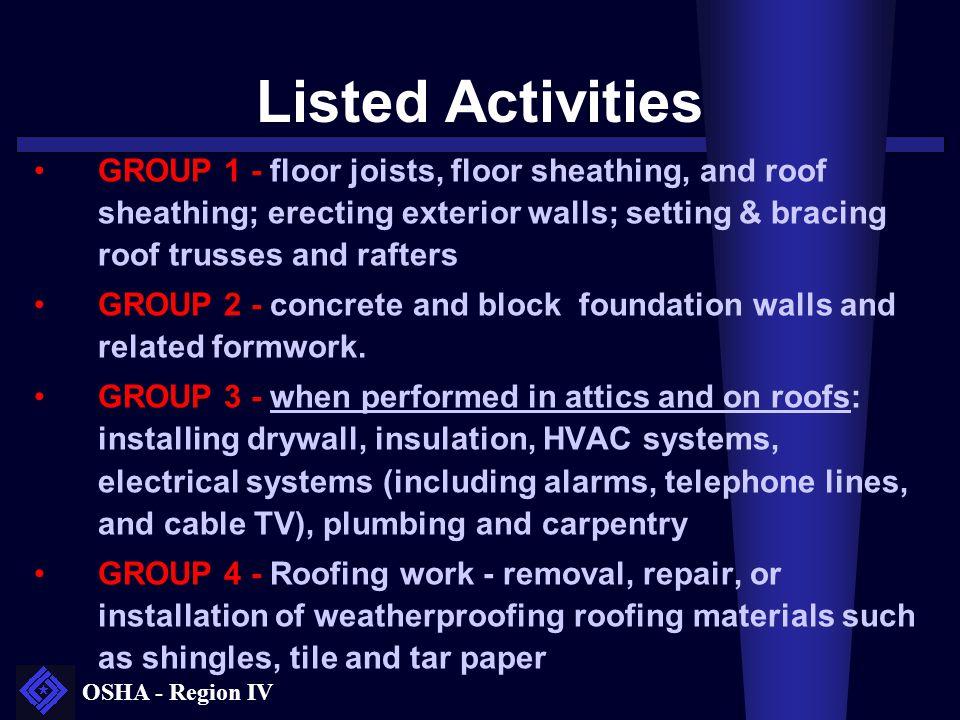OSHA - Region IV Listed Activities GROUP 1 - floor joists, floor sheathing, and roof sheathing; erecting exterior walls; setting & bracing roof trusse