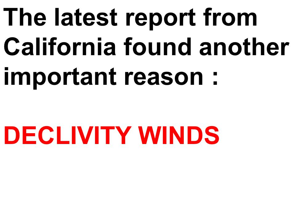 The latest report from California found another important reason : DECLIVITY WINDS