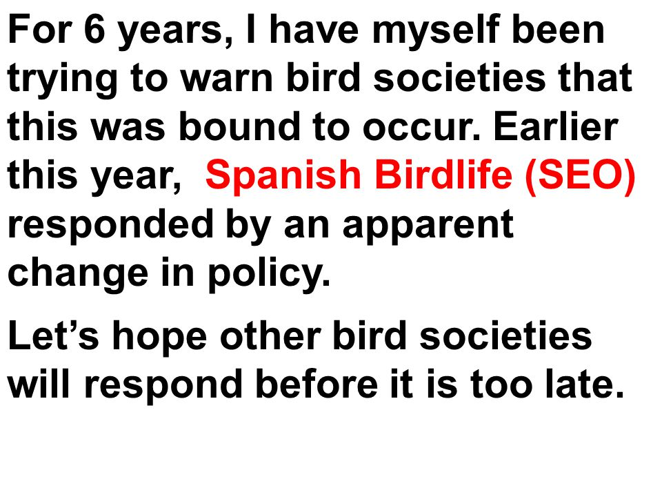For 6 years, I have myself been trying to warn bird societies that this was bound to occur. Earlier this year, Spanish Birdlife (SEO) responded by an