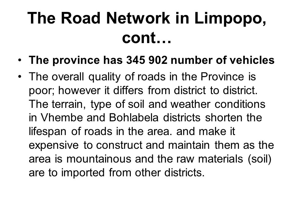 The Road Network in Limpopo, cont… The province has 345 902 number of vehicles The overall quality of roads in the Province is poor; however it differ