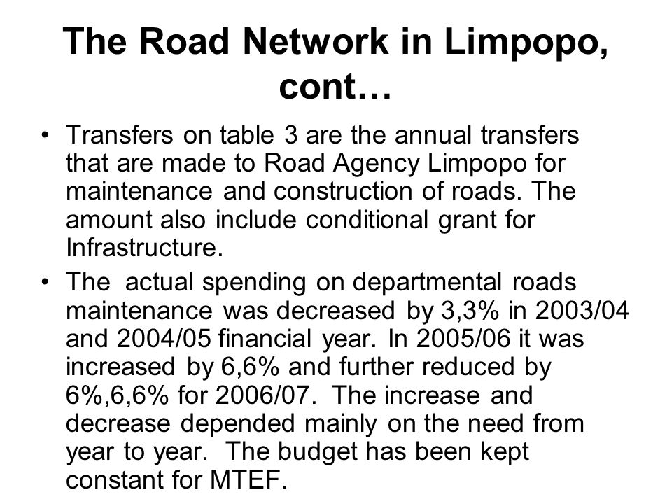 The Road Network in Limpopo, cont… Transfers on table 3 are the annual transfers that are made to Road Agency Limpopo for maintenance and construction