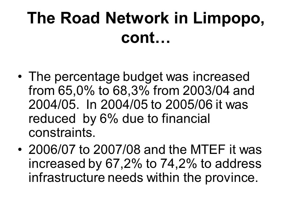 The Road Network in Limpopo, cont… The percentage budget was increased from 65,0% to 68,3% from 2003/04 and 2004/05. In 2004/05 to 2005/06 it was redu