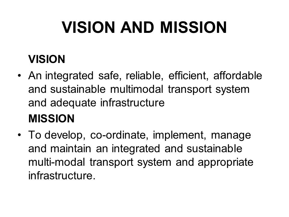VISION AND MISSION VISION An integrated safe, reliable, efficient, affordable and sustainable multimodal transport system and adequate infrastructure