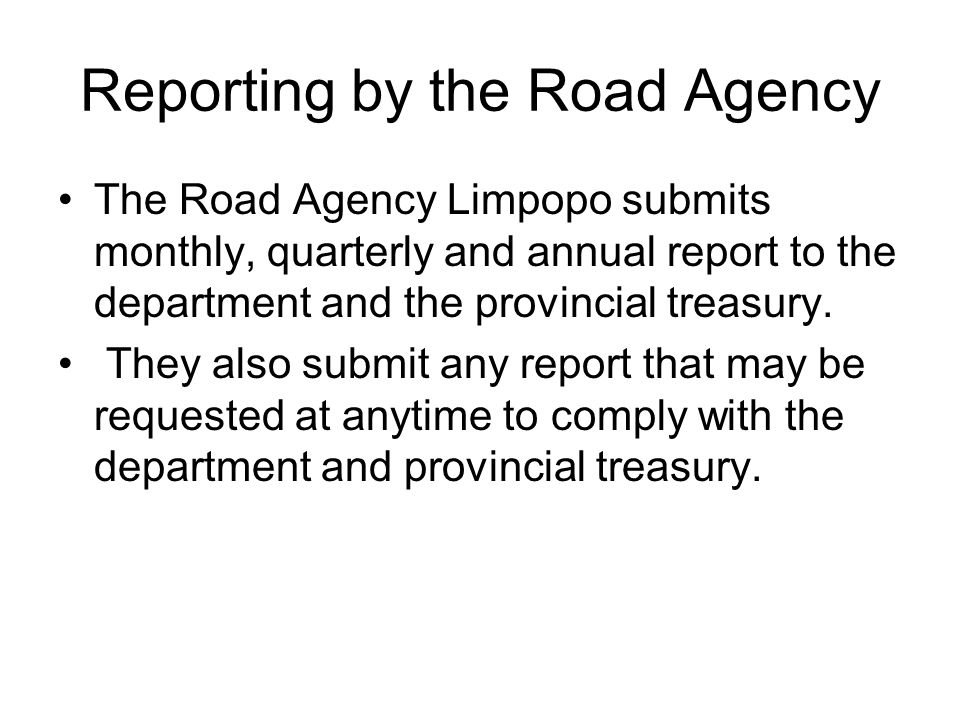 Reporting by the Road Agency The Road Agency Limpopo submits monthly, quarterly and annual report to the department and the provincial treasury. They