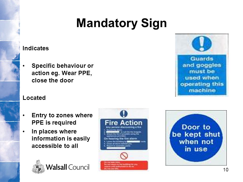 10 Mandatory Sign Indicates Specific behaviour or action eg. Wear PPE, close the door Located Entry to zones where PPE is required In places where inf
