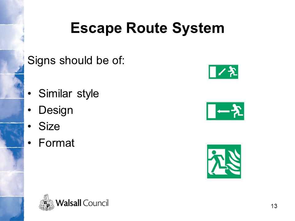 13 Escape Route System Signs should be of: Similar style Design Size Format