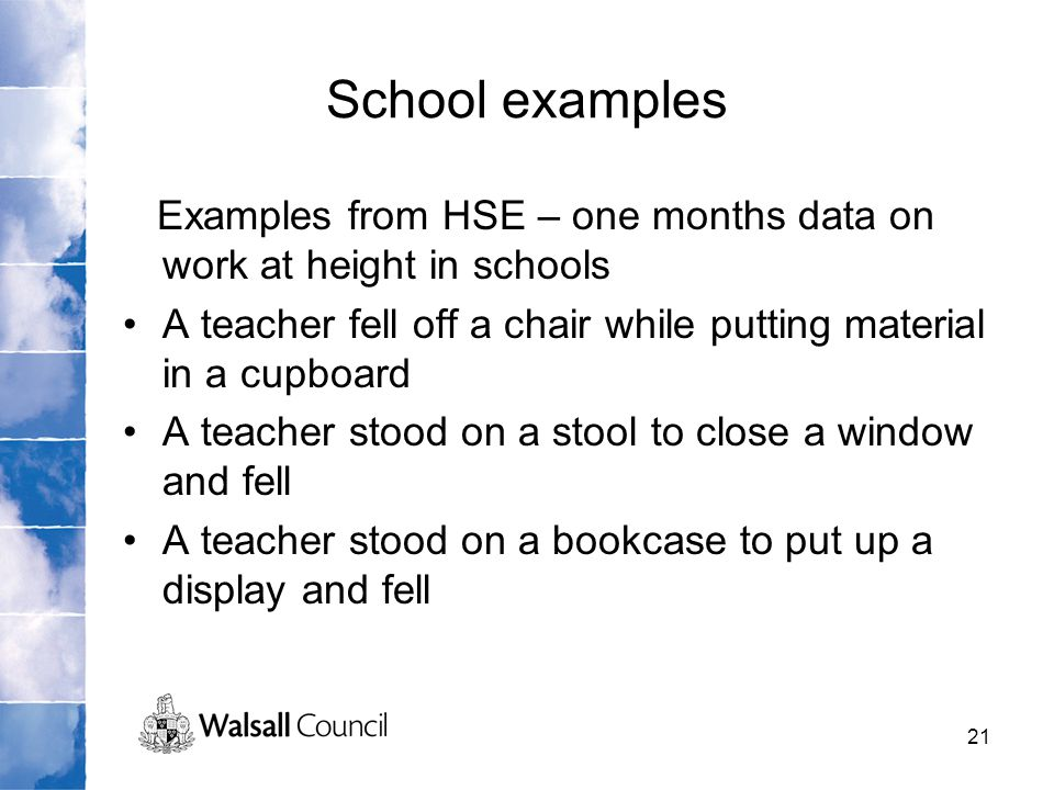 21 School examples Examples from HSE – one months data on work at height in schools A teacher fell off a chair while putting material in a cupboard A