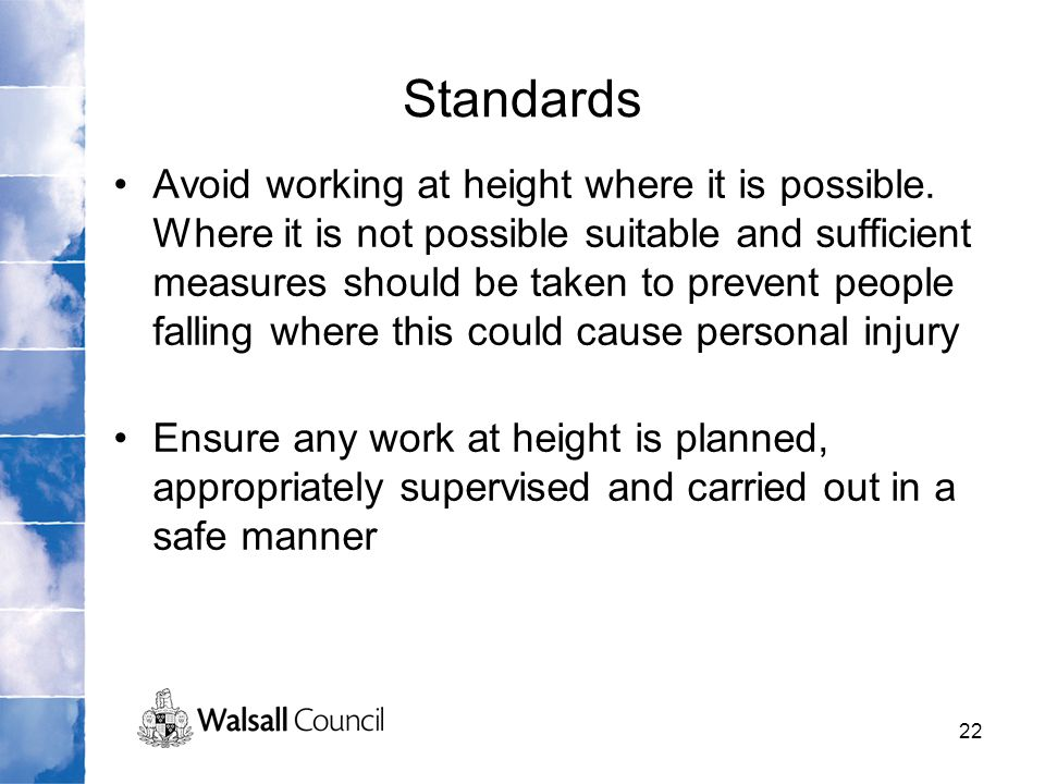 22 Standards Avoid working at height where it is possible. Where it is not possible suitable and sufficient measures should be taken to prevent people