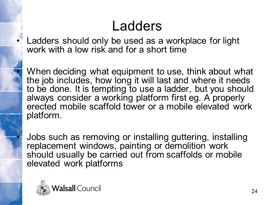 24 Ladders Ladders should only be used as a workplace for light work with a low risk and for a short time When deciding what equipment to use, think a