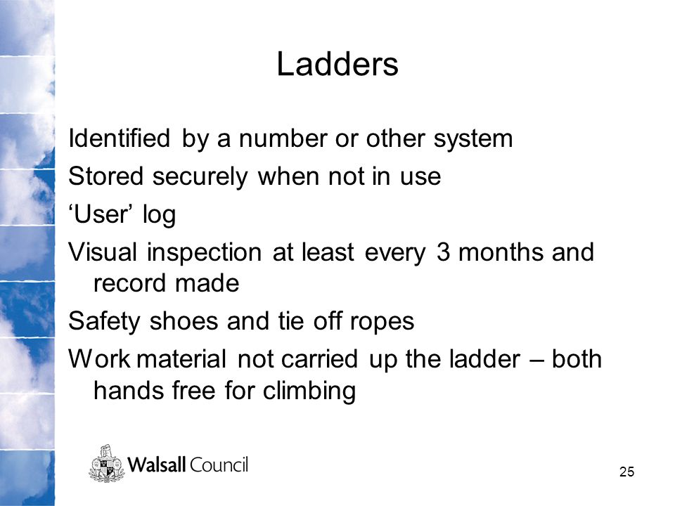 25 Ladders Identified by a number or other system Stored securely when not in use 'User' log Visual inspection at least every 3 months and record made