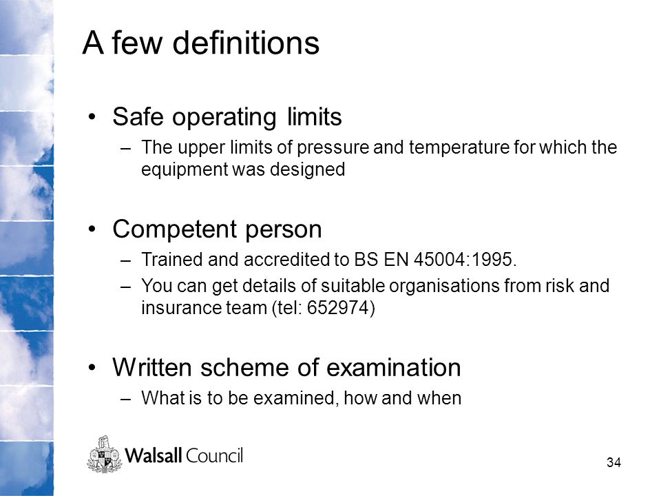 34 Safe operating limits –The upper limits of pressure and temperature for which the equipment was designed Competent person –Trained and accredited t