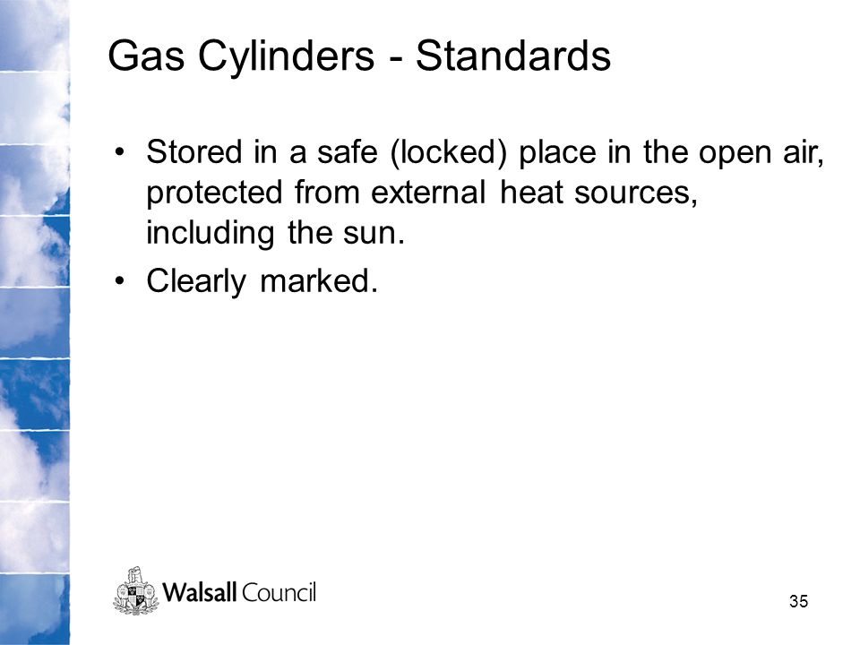 35 Stored in a safe (locked) place in the open air, protected from external heat sources, including the sun. Clearly marked. Gas Cylinders - Standards