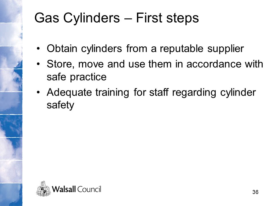 36 Obtain cylinders from a reputable supplier Store, move and use them in accordance with safe practice Adequate training for staff regarding cylinder