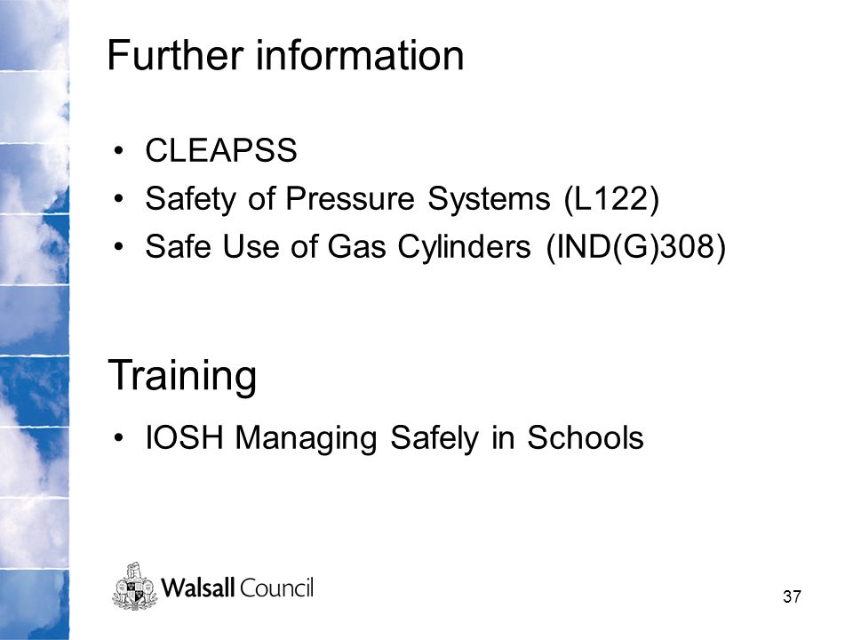 37 CLEAPSS Safety of Pressure Systems (L122) Safe Use of Gas Cylinders (IND(G)308) IOSH Managing Safely in Schools Further information Training