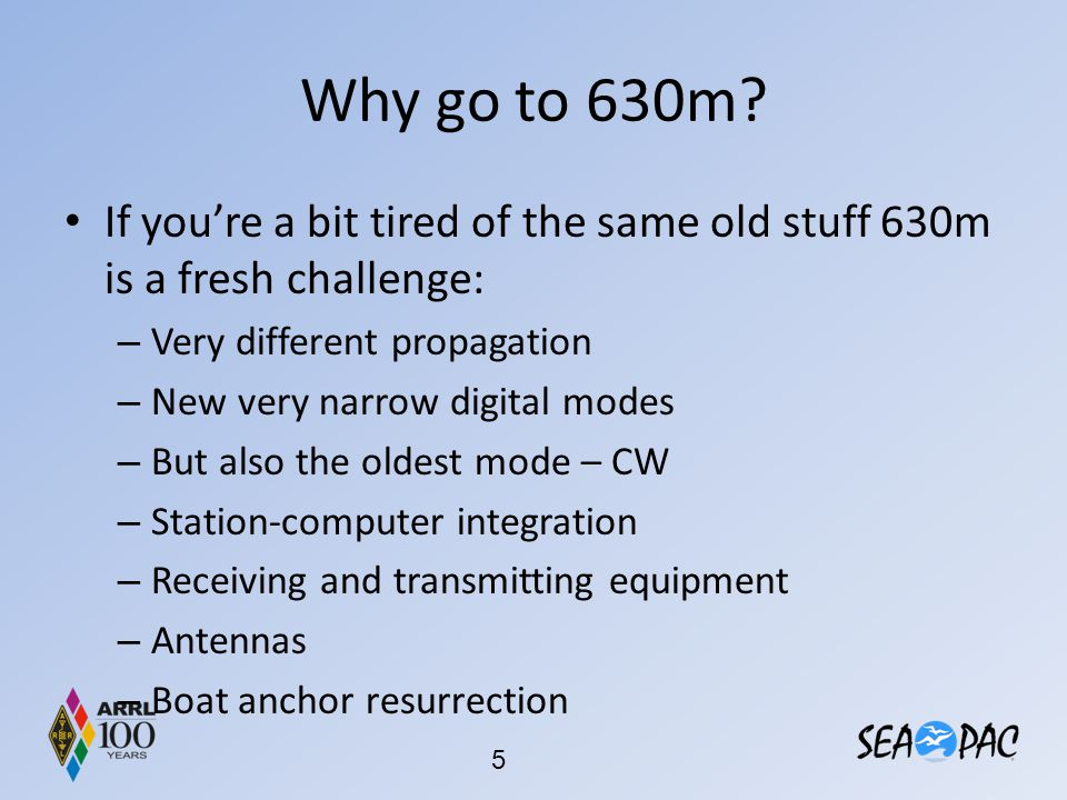 Why go to 630m? If you're a bit tired of the same old stuff 630m is a fresh challenge: – Very different propagation – New very narrow digital modes –