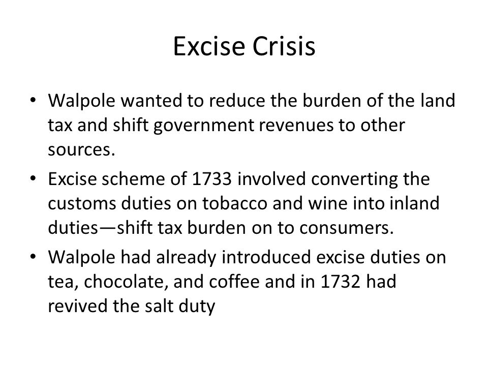 Excise Crisis Walpole wanted to reduce the burden of the land tax and shift government revenues to other sources.