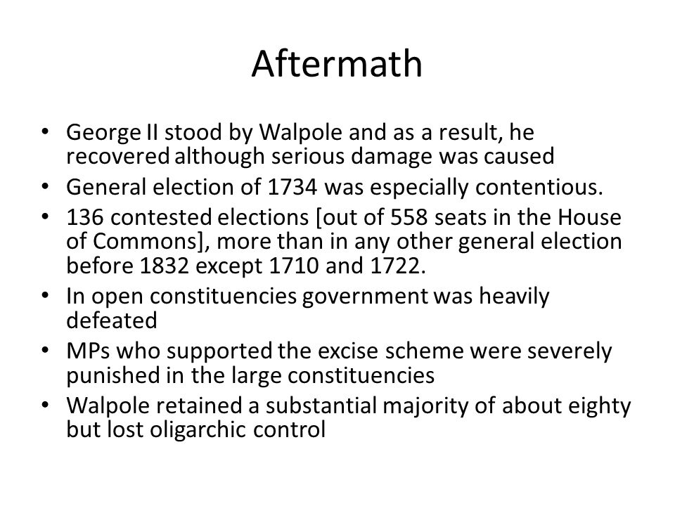 Aftermath George II stood by Walpole and as a result, he recovered although serious damage was caused General election of 1734 was especially contentious.