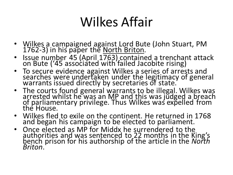 Wilkes Affair Wilkes a campaigned against Lord Bute (John Stuart, PM 1762-3) in his paper the North Briton.