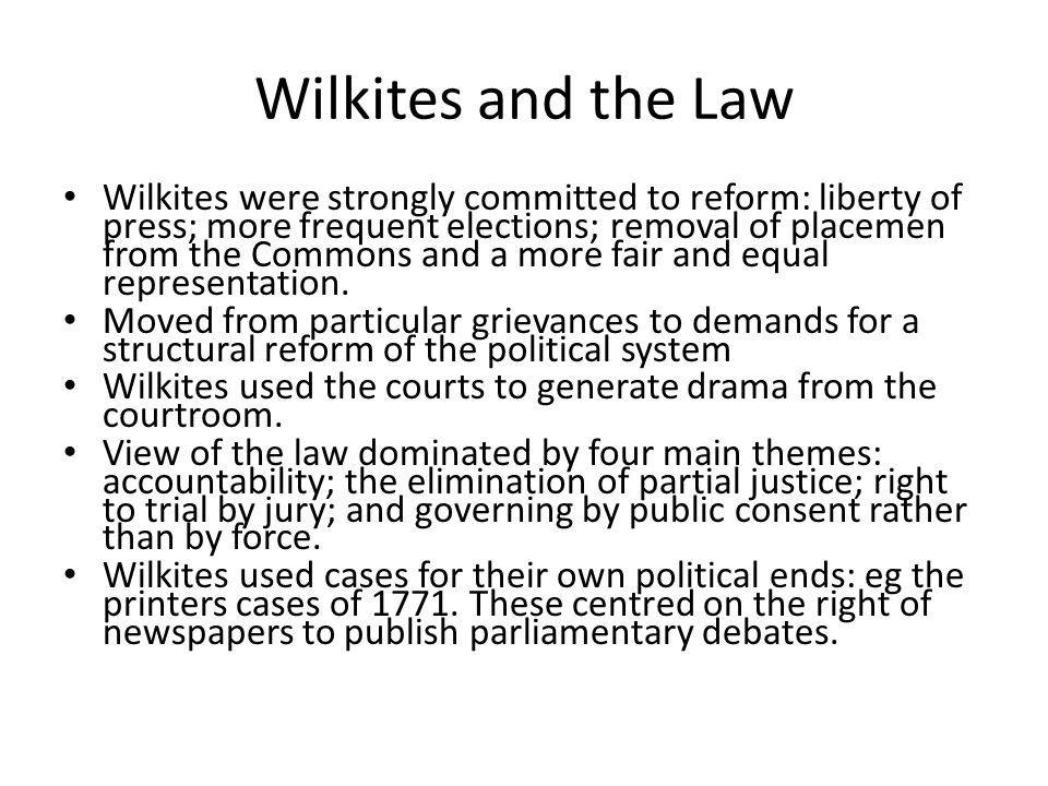 Wilkites and the Law Wilkites were strongly committed to reform: liberty of press; more frequent elections; removal of placemen from the Commons and a more fair and equal representation.
