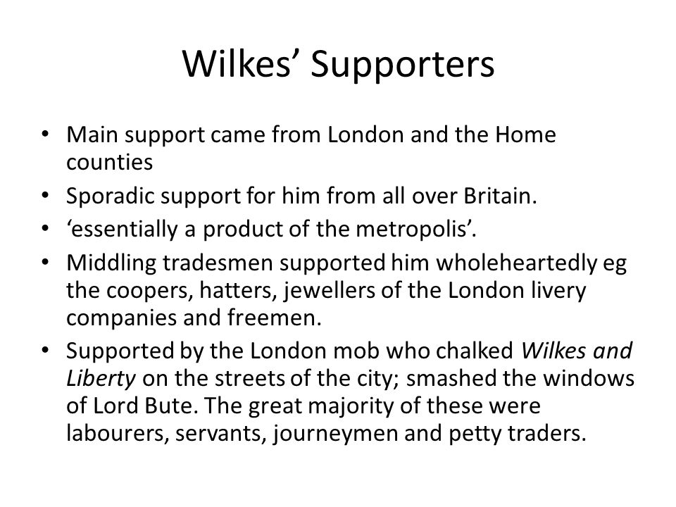 Wilkes' Supporters Main support came from London and the Home counties Sporadic support for him from all over Britain.