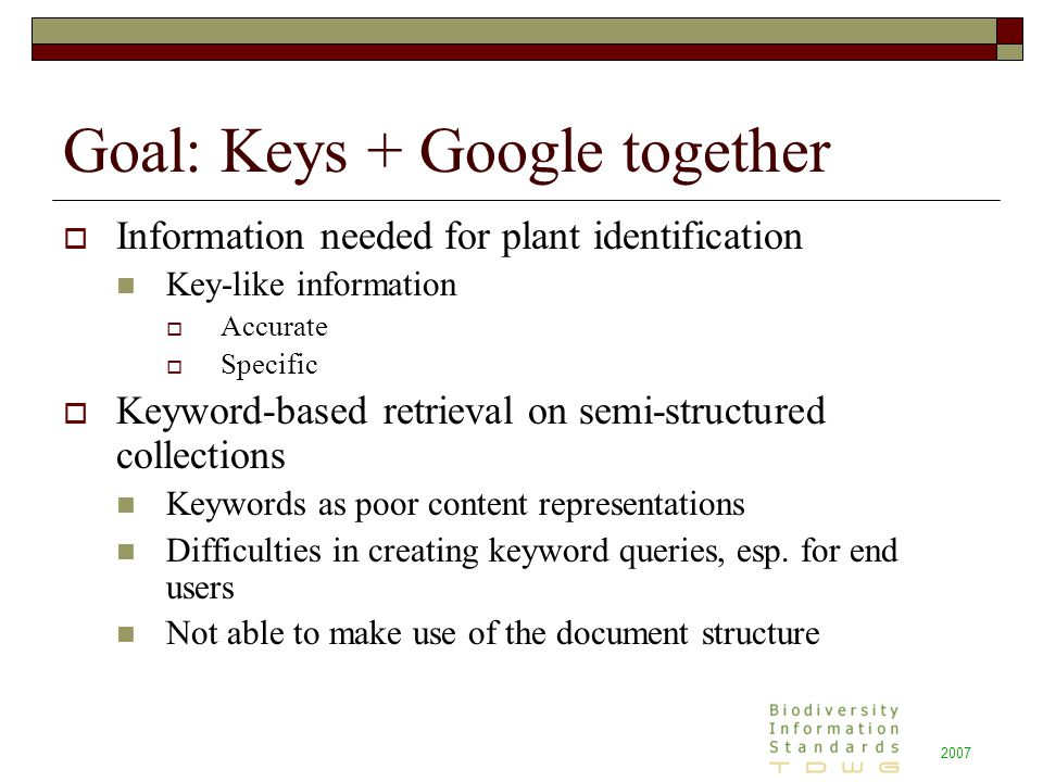 2007 Goal: Keys + Google together  Information needed for plant identification Key-like information  Accurate  Specific  Keyword-based retrieval on semi-structured collections Keywords as poor content representations Difficulties in creating keyword queries, esp.