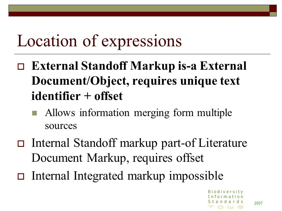2007 Location of expressions  External Standoff Markup is-a External Document/Object, requires unique text identifier + offset Allows information merging form multiple sources  Internal Standoff markup part-of Literature Document Markup, requires offset  Internal Integrated markup impossible