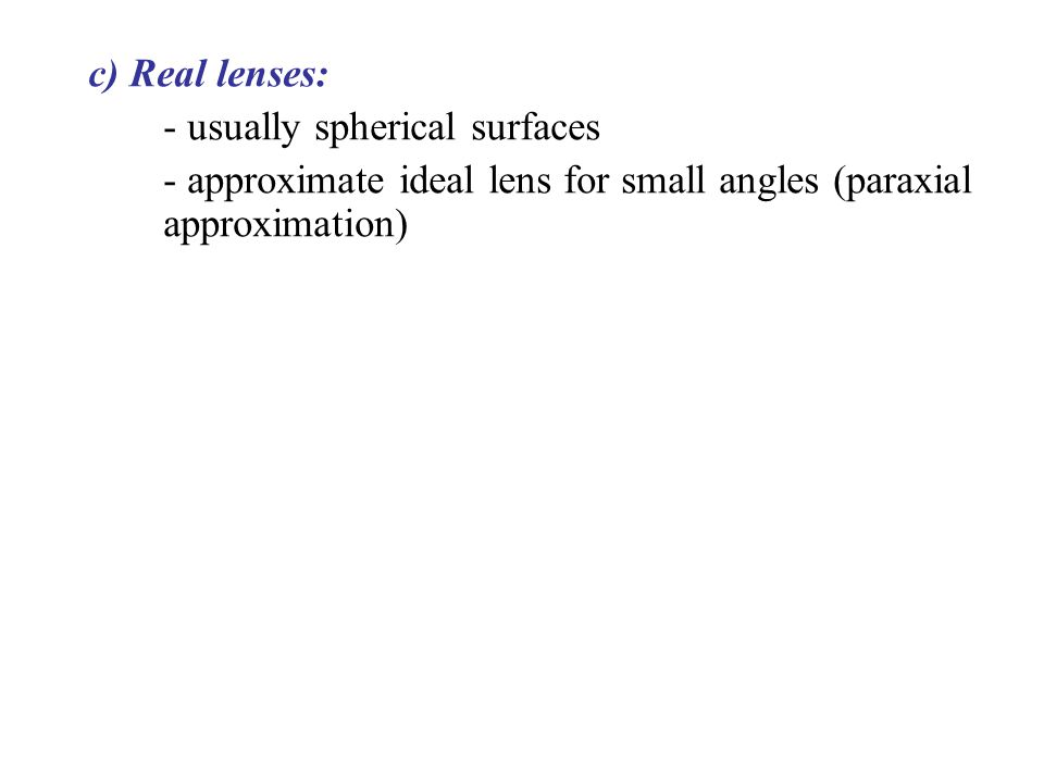 c) Real lenses: - usually spherical surfaces - approximate ideal lens for small angles (paraxial approximation)