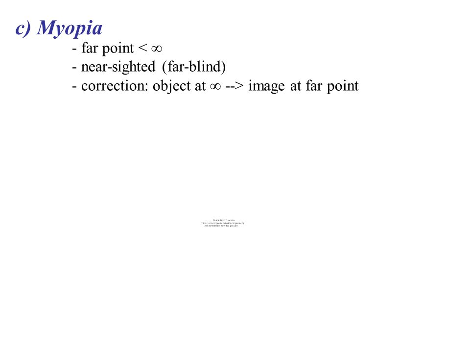 c) Myopia - far point < ∞ - near-sighted (far-blind) - correction: object at ∞ --> image at far point