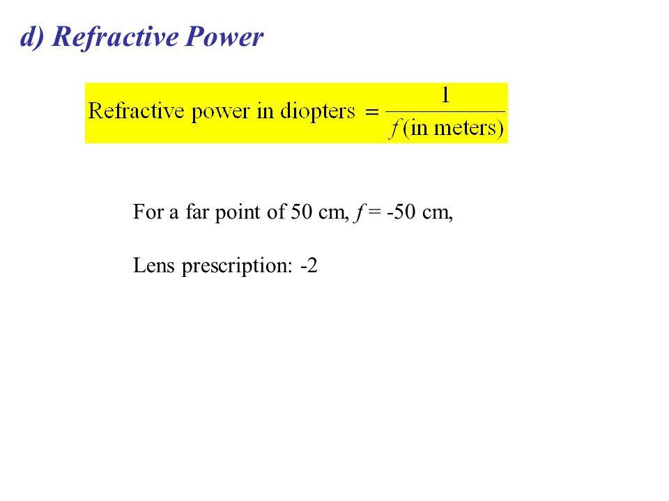 d) Refractive Power For a far point of 50 cm, f = -50 cm, Lens prescription: -2