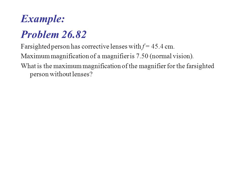 Example: Problem 26.82 Farsighted person has corrective lenses with f = 45.4 cm.