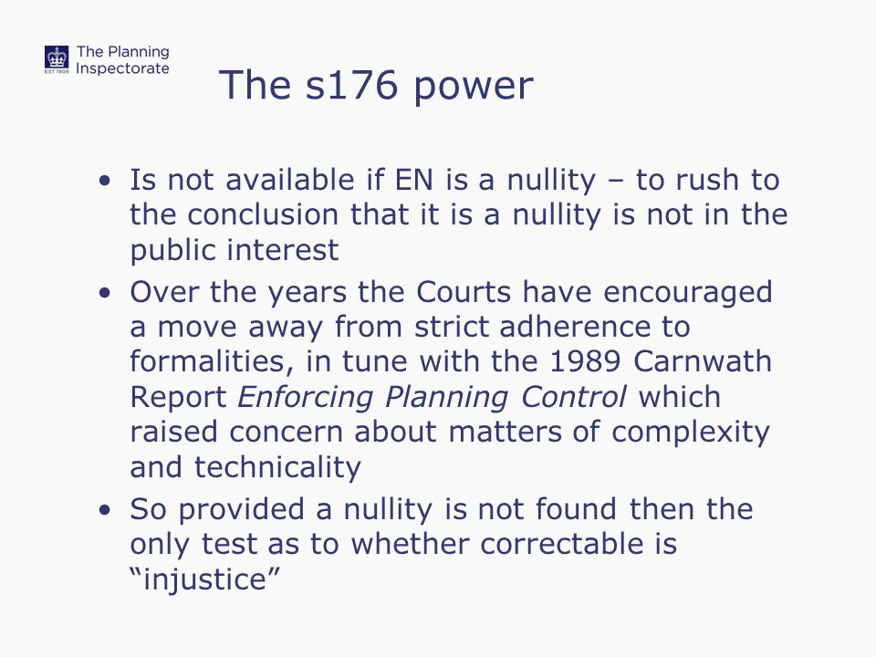 The s176 power Is not available if EN is a nullity – to rush to the conclusion that it is a nullity is not in the public interest Over the years the Courts have encouraged a move away from strict adherence to formalities, in tune with the 1989 Carnwath Report Enforcing Planning Control which raised concern about matters of complexity and technicality So provided a nullity is not found then the only test as to whether correctable is injustice