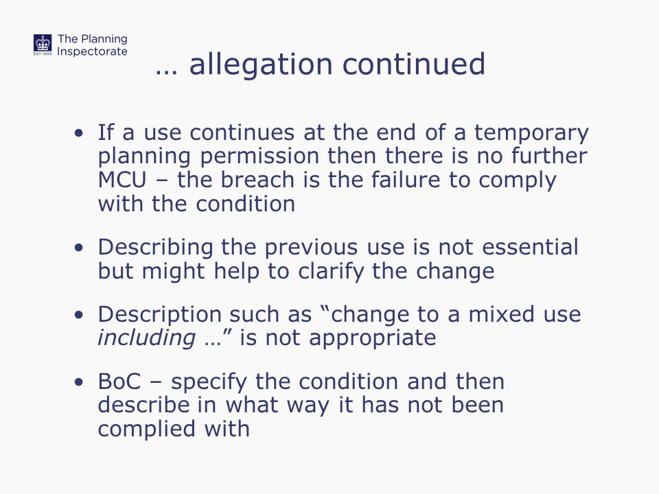 … allegation continued If a use continues at the end of a temporary planning permission then there is no further MCU – the breach is the failure to comply with the condition Describing the previous use is not essential but might help to clarify the change Description such as change to a mixed use including … is not appropriate BoC – specify the condition and then describe in what way it has not been complied with