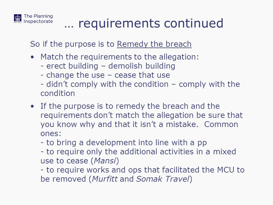 … requirements continued So if the purpose is to Remedy the breach Match the requirements to the allegation: - erect building – demolish building - change the use – cease that use - didn't comply with the condition – comply with the condition If the purpose is to remedy the breach and the requirements don't match the allegation be sure that you know why and that it isn't a mistake.