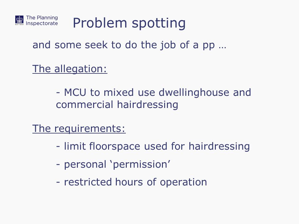 and some seek to do the job of a pp … The allegation: - MCU to mixed use dwellinghouse and commercial hairdressing The requirements: - limit floorspace used for hairdressing - personal 'permission' - restricted hours of operation Problem spotting