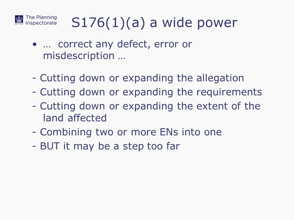 … correct any defect, error or misdescription … - Cutting down or expanding the allegation - Cutting down or expanding the requirements - Cutting down or expanding the extent of the land affected - Combining two or more ENs into one - BUT it may be a step too far S176(1)(a) a wide power