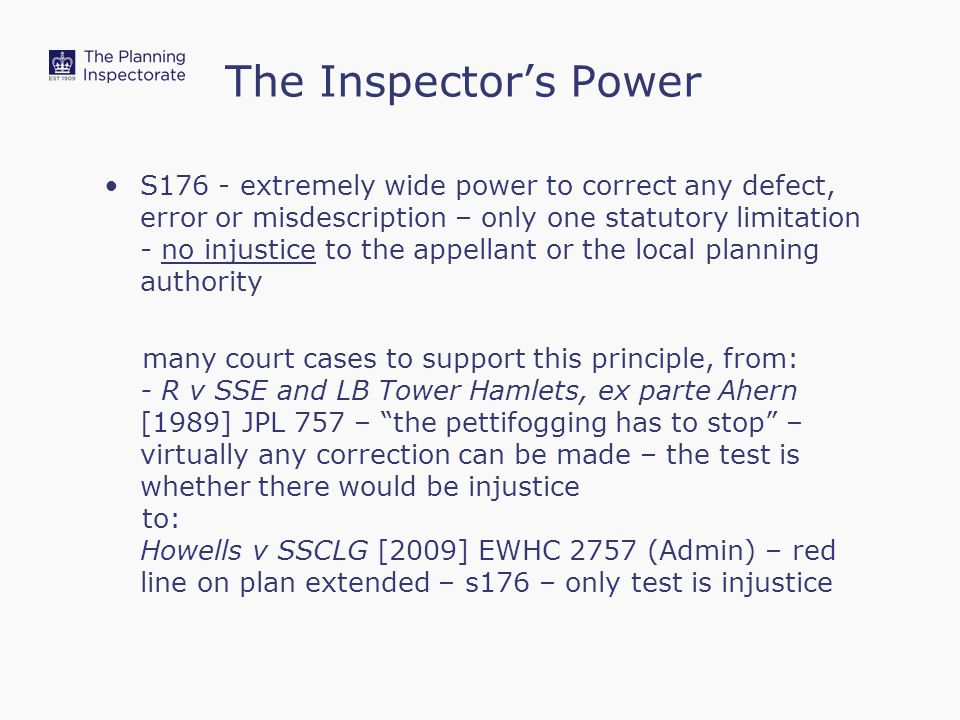 The Inspector's Power S176 - extremely wide power to correct any defect, error or misdescription – only one statutory limitation - no injustice to the appellant or the local planning authority many court cases to support this principle, from: - R v SSE and LB Tower Hamlets, ex parte Ahern [1989] JPL 757 – the pettifogging has to stop – virtually any correction can be made – the test is whether there would be injustice to: Howells v SSCLG [2009] EWHC 2757 (Admin) – red line on plan extended – s176 – only test is injustice